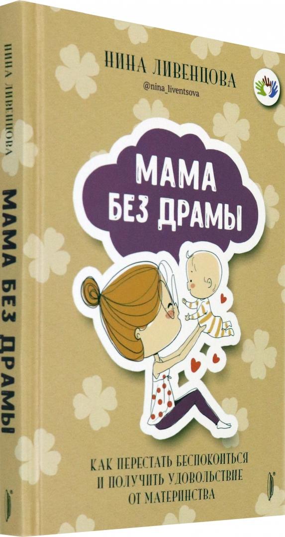 Иллюстрация 1 из 4 для Мама без драмы. Как перестать беспокоиться и получить удовольствие от материнства - Нина Ливенцова | Лабиринт - книги. Источник: Лабиринт