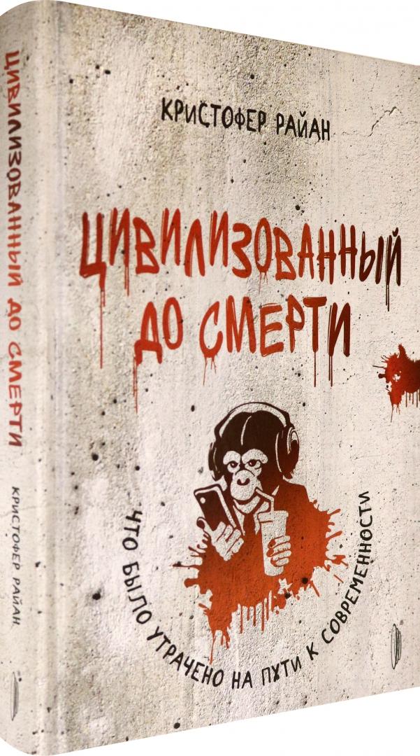 Иллюстрация 1 из 10 для Цивилизованный до смерти. Что было утрачено на пути к современности - Кристофер Райан | Лабиринт - книги. Источник: Лабиринт