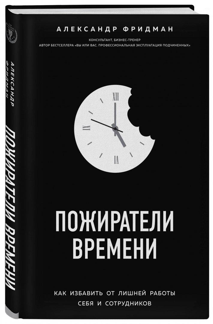 Иллюстрация 1 из 7 для Пожиратели времени. Как избавить от лишней работы себя и сотрудников - Александр Фридман | Лабиринт - книги. Источник: Лабиринт
